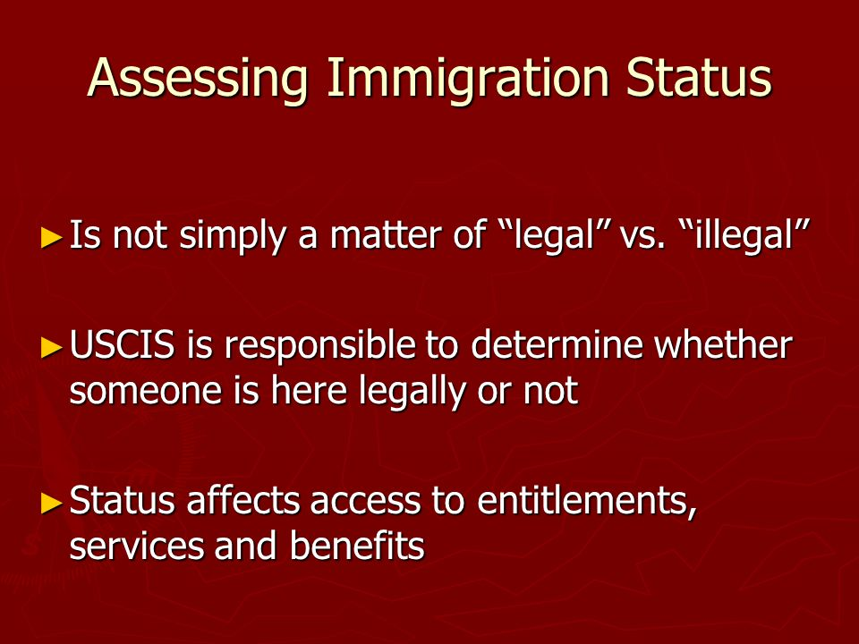 Assessing Immigration Status Is not simply a matter of legal vs. illegal Is not simply a matter of legal vs. illegal USCIS is responsible to determine