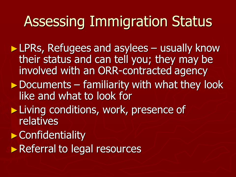 Assessing Immigration Status LPRs, Refugees and asylees – usually know their status and can tell you; they may be involved with an ORR-contracted agen