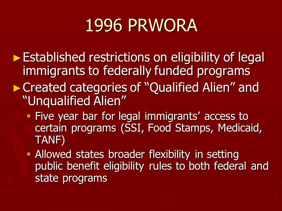 1996 PRWORA Established restrictions on eligibility of legal immigrants to federally funded programs Established restrictions on eligibility of legal immigrants to federally funded programs Created categories of Qualified Alien and Unqualified Alien Created categories of Qualified Alien and Unqualified Alien Five year bar for legal immigrants access to certain programs (SSI, Food Stamps, Medicaid, TANF) Five year bar for legal immigrants access to certain programs (SSI, Food Stamps, Medicaid, TANF) Allowed states broader flexibility in setting public benefit eligibility rules to both federal and state programs Allowed states broader flexibility in setting public benefit eligibility rules to both federal and state programs