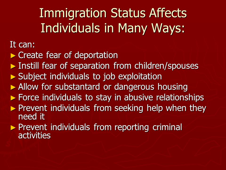Immigration Status Affects Individuals in Many Ways: It can: Create fear of deportation Create fear of deportation Instill fear of separation from children/spouses Instill fear of separation from children/spouses Subject individuals to job exploitation Subject individuals to job exploitation Allow for substantard or dangerous housing Allow for substantard or dangerous housing Force individuals to stay in abusive relationships Force individuals to stay in abusive relationships Prevent individuals from seeking help when they need it Prevent individuals from seeking help when they need it Prevent individuals from reporting criminal activities Prevent individuals from reporting criminal activities