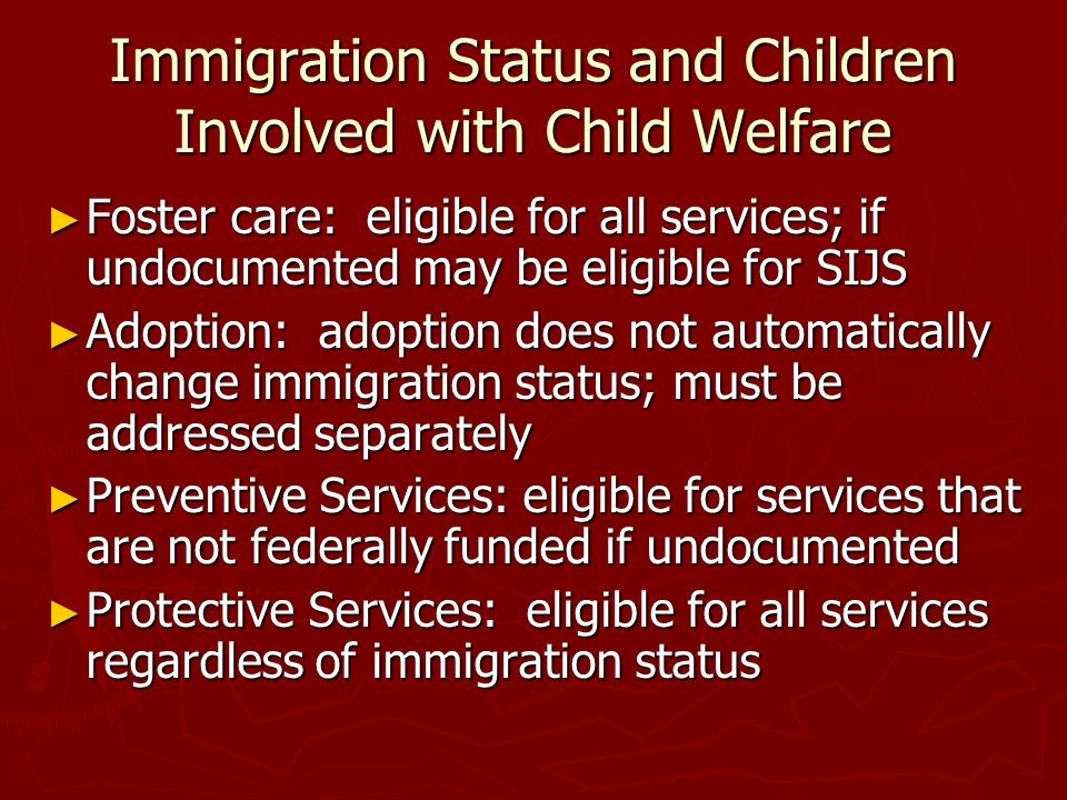 Immigration Status and Children Involved with Child Welfare Foster care: eligible for all services; if undocumented may be eligible for SIJS Foster ca
