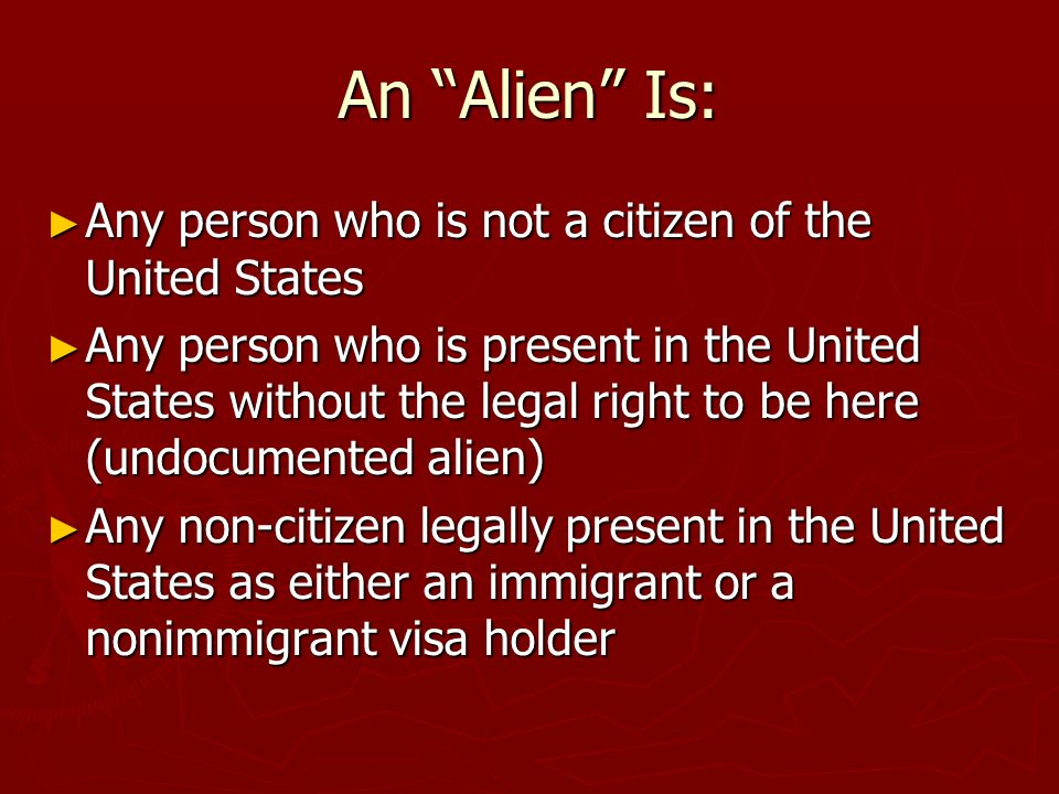 An Alien Is: Any person who is not a citizen of the United States Any person who is not a citizen of the United States Any person who is present in the United States without the legal right to be here (undocumented alien) Any person who is present in the United States without the legal right to be here (undocumented alien) Any non-citizen legally present in the United States as either an immigrant or a nonimmigrant visa holder Any non-citizen legally present in the United States as either an immigrant or a nonimmigrant visa holder