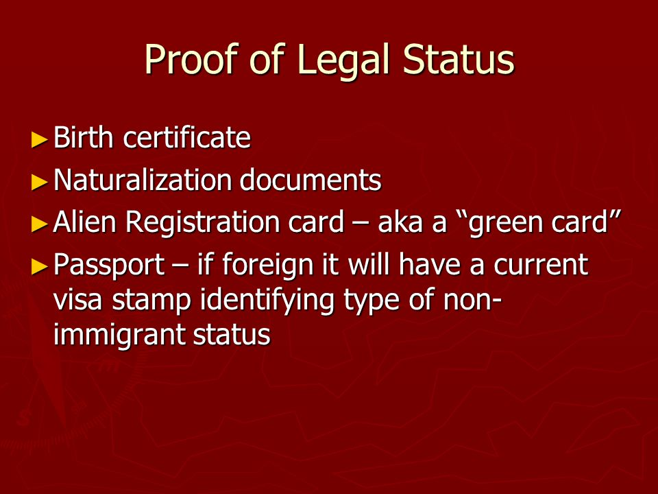 Proof of Legal Status Birth certificate Birth certificate Naturalization documents Naturalization documents Alien Registration card – aka a green card