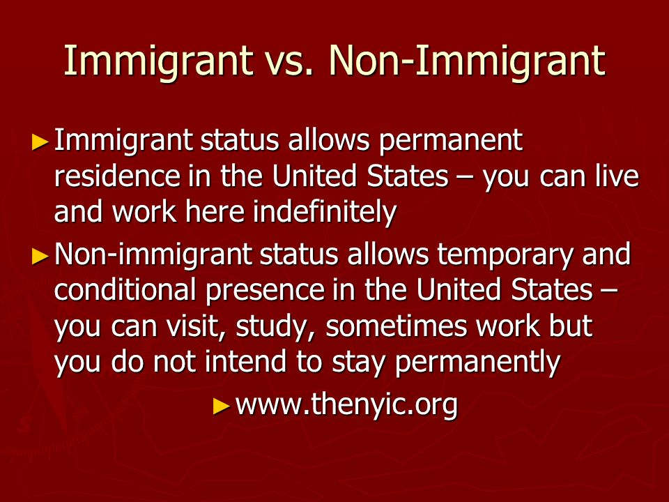 Immigrant vs. Non-Immigrant Immigrant status allows permanent residence in the United States – you can live and work here indefinitely Immigrant statu