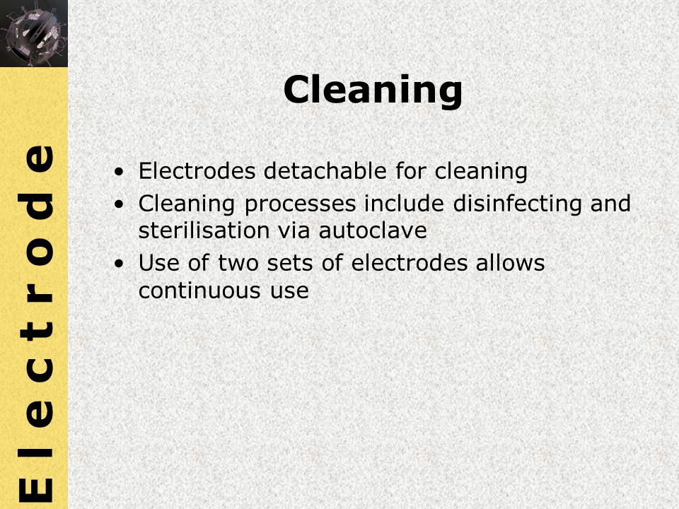 Cleaning Electrodes detachable for cleaning Cleaning processes include disinfecting and sterilisation via autoclave Use of two sets of electrodes allo