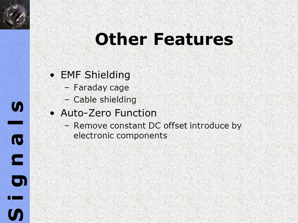 Other Features EMF Shielding –Faraday cage –Cable shielding Auto-Zero Function –Remove constant DC offset introduce by electronic components S i g n a
