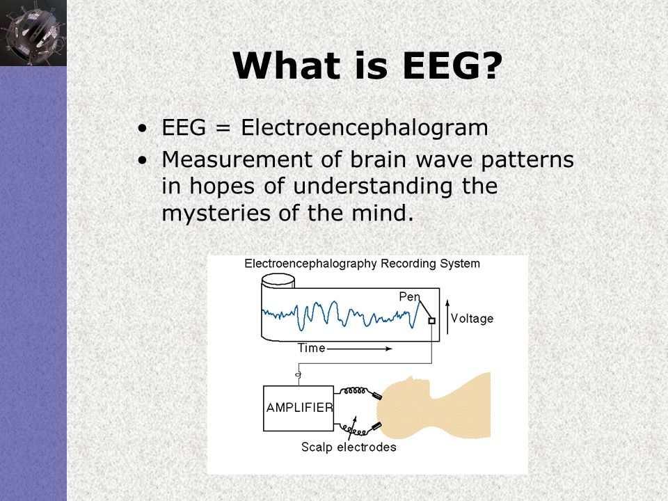 What is EEG? EEG = Electroencephalogram Measurement of brain wave patterns in hopes of understanding the mysteries of the mind.