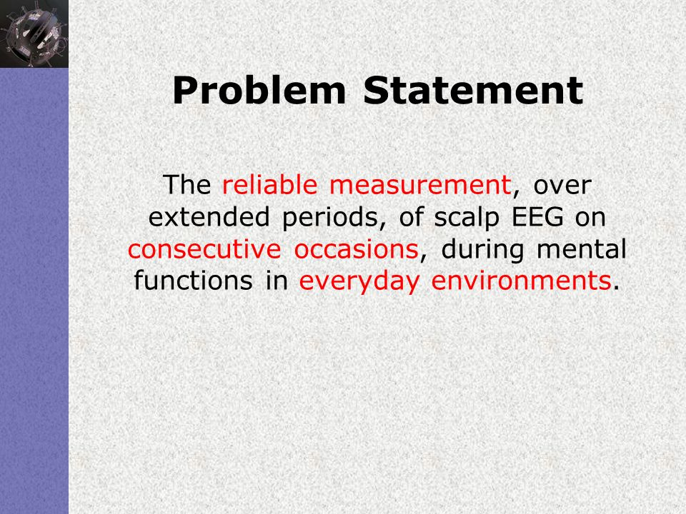 Problem Statement The reliable measurement, over extended periods, of scalp EEG on consecutive occasions, during mental functions in everyday environm