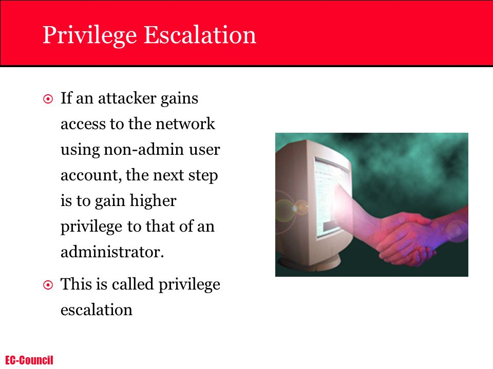 EC-Council Privilege Escalation If an attacker gains access to the network using non-admin user account, the next step is to gain higher privilege to