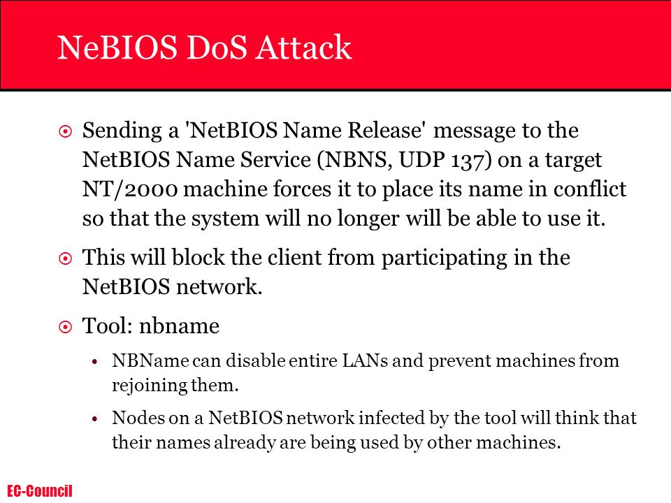 EC-Council NeBIOS DoS Attack Sending a 'NetBIOS Name Release' message to the NetBIOS Name Service (NBNS, UDP 137) on a target NT/2000 machine forces i