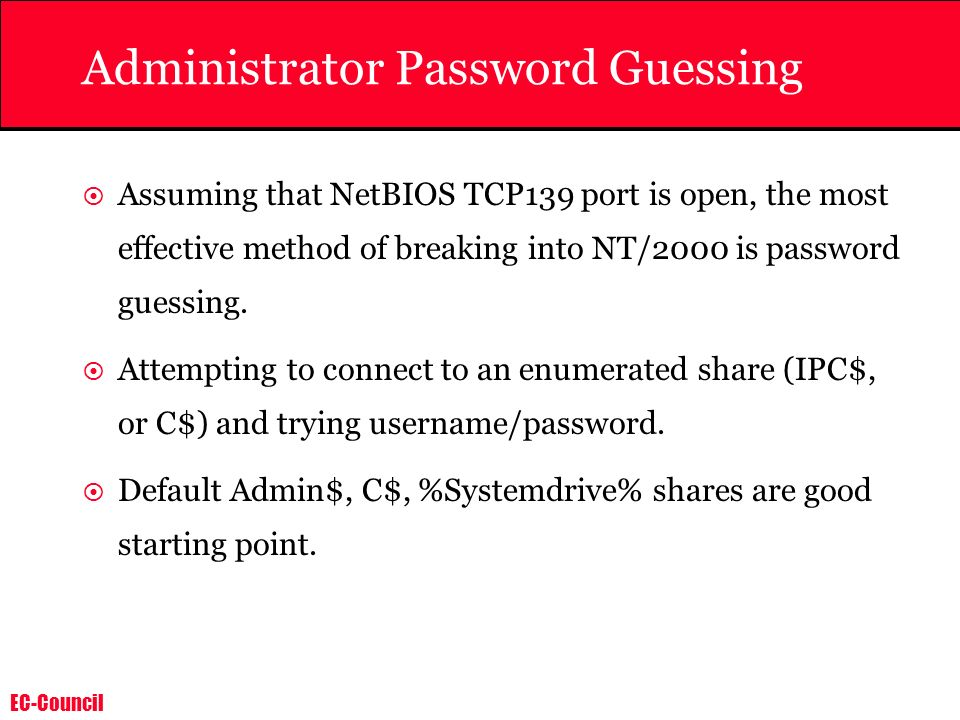 EC-Council Administrator Password Guessing Assuming that NetBIOS TCP139 port is open, the most effective method of breaking into NT/2000 is password g