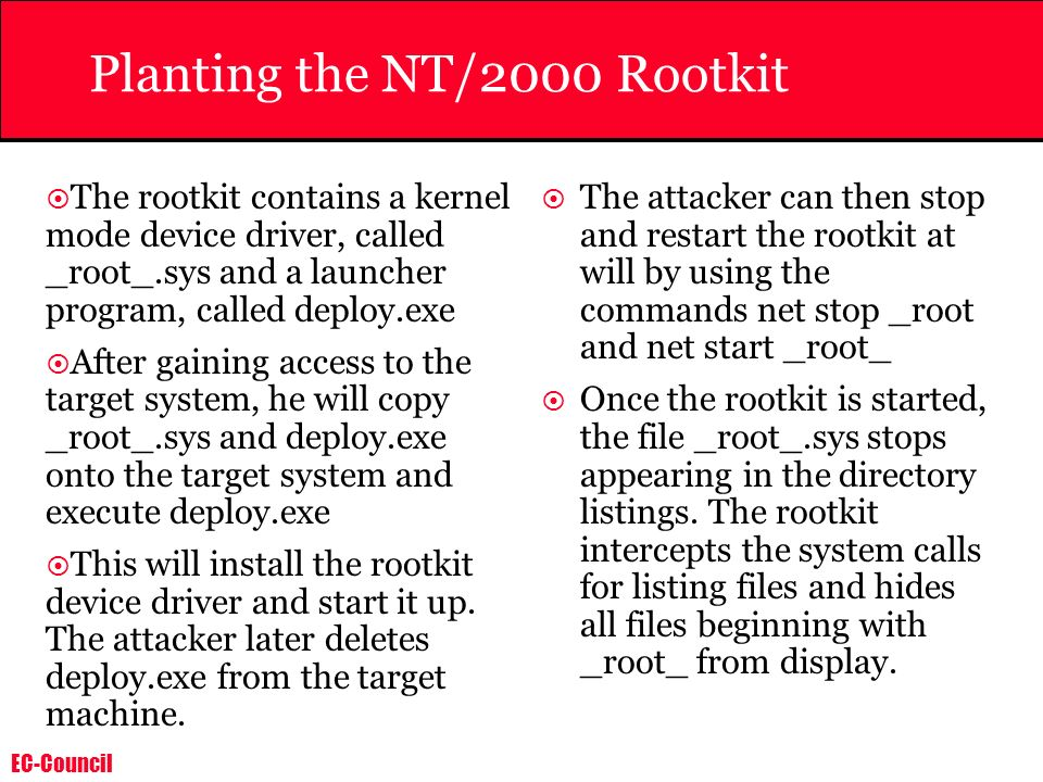 EC-Council Planting the NT/2000 Rootkit The rootkit contains a kernel mode device driver, called _root_.sys and a launcher program, called deploy.exe