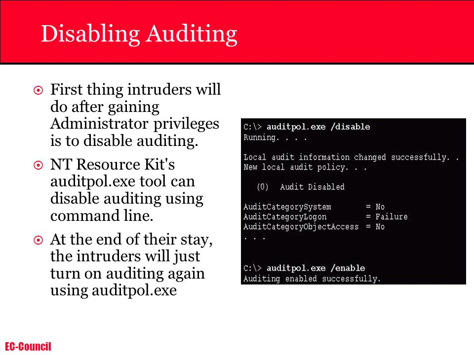 EC-Council Disabling Auditing First thing intruders will do after gaining Administrator privileges is to disable auditing. NT Resource Kit's auditpol.
