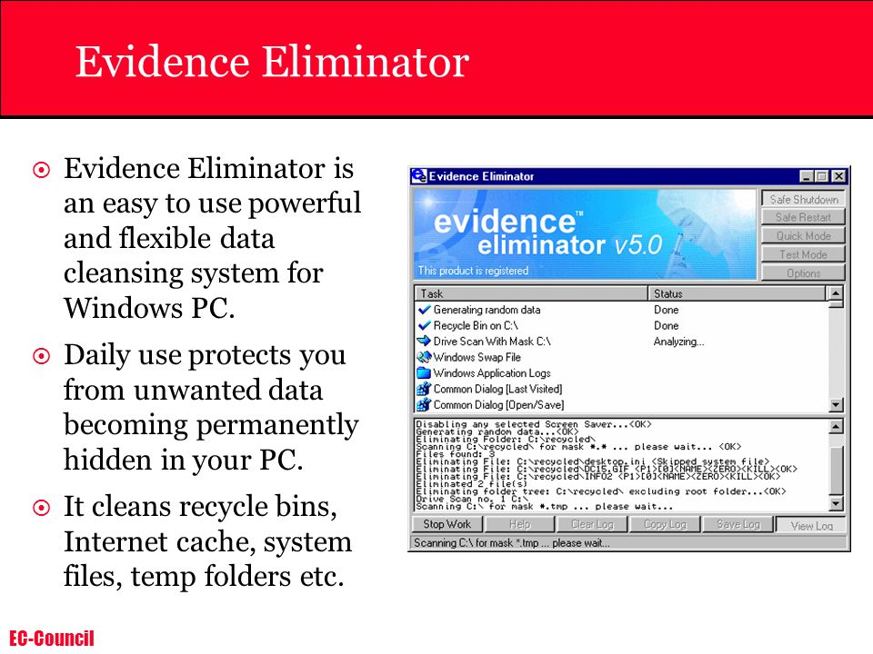 EC-Council Evidence Eliminator Evidence Eliminator is an easy to use powerful and flexible data cleansing system for Windows PC. Daily use protects yo
