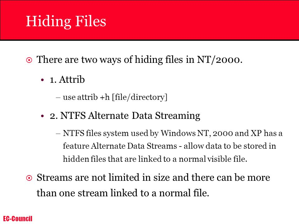 EC-Council Hiding Files There are two ways of hiding files in NT/2000. 1. Attrib –use attrib +h [file/directory] 2. NTFS Alternate Data Streaming –NTF