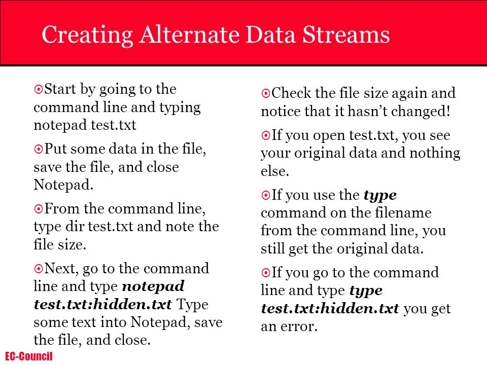 EC-Council Creating Alternate Data Streams Start by going to the command line and typing notepad test.txt Put some data in the file, save the file, an