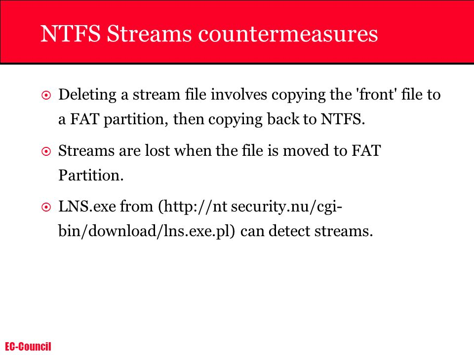EC-Council NTFS Streams countermeasures Deleting a stream file involves copying the 'front' file to a FAT partition, then copying back to NTFS. Stream
