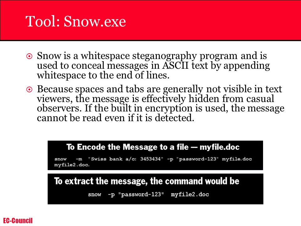 EC-Council Tool: Snow.exe Snow is a whitespace steganography program and is used to conceal messages in ASCII text by appending whitespace to the end