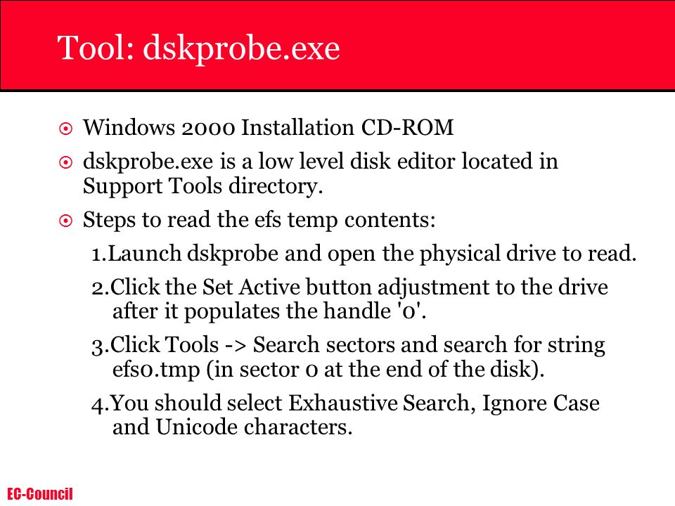EC-Council Tool: dskprobe.exe Windows 2000 Installation CD-ROM dskprobe.exe is a low level disk editor located in Support Tools directory. Steps to re