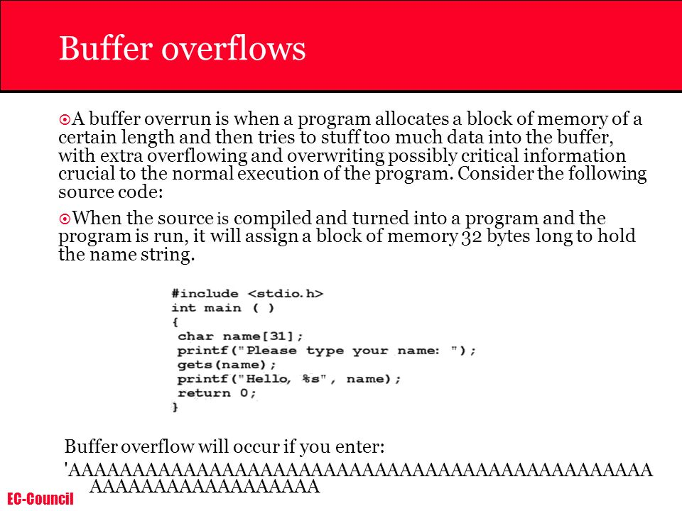 EC-Council Buffer overflows A buffer overrun is when a program allocates a block of memory of a certain length and then tries to stuff too much data i