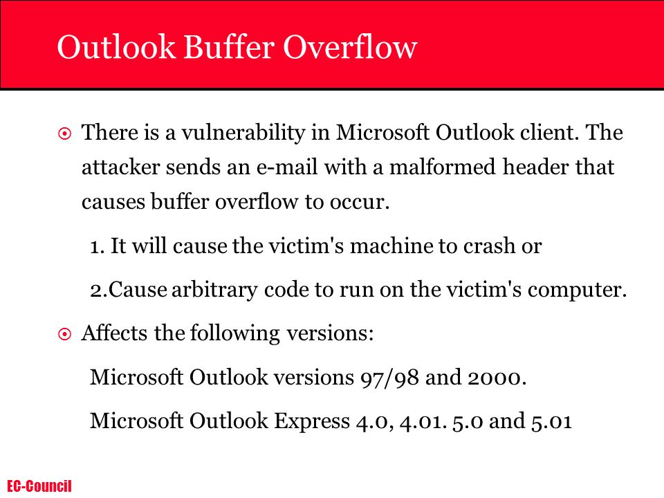 EC-Council Outlook Buffer Overflow There is a vulnerability in Microsoft Outlook client. The attacker sends an e-mail with a malformed header that cau