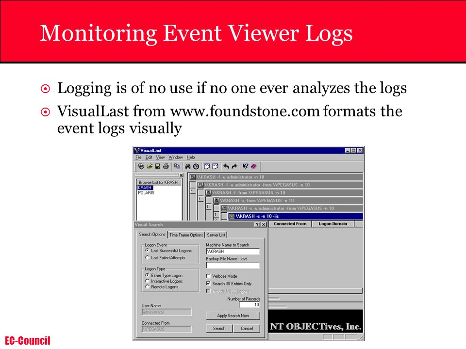 EC-Council Monitoring Event Viewer Logs Logging is of no use if no one ever analyzes the logs VisualLast from www.foundstone.com formats the event log
