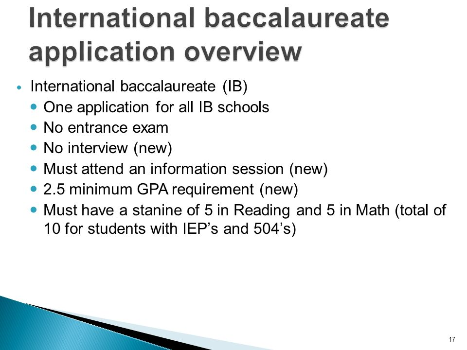 17 International baccalaureate (IB) One application for all IB schools No entrance exam No interview (new) Must attend an information session (new) 2.