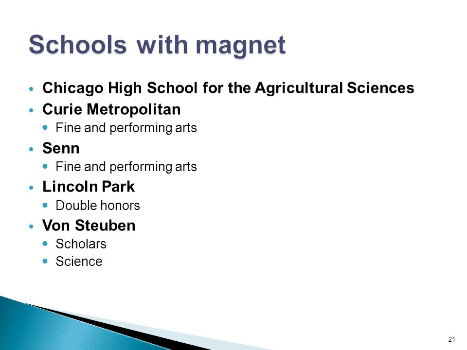 Chicago High School for the Agricultural Sciences Curie Metropolitan Fine and performing arts Senn Fine and performing arts Lincoln Park Double honors Von Steuben Scholars Science 21