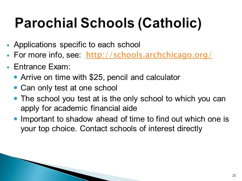 25 Applications specific to each school For more info, see: http://schools.archchicago.org/ http://schools.archchicago.org/ Entrance Exam: Arrive on time with $25, pencil and calculator Can only test at one school The school you test at is the only school to which you can apply for academic financial aide Important to shadow ahead of time to find out which one is your top choice.