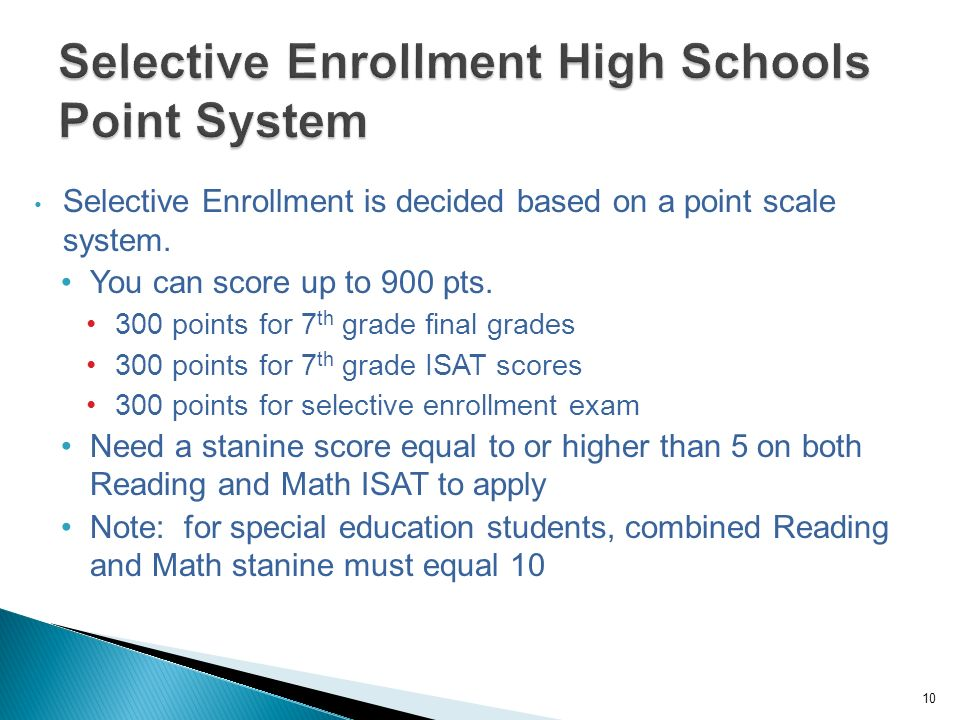 10 Selective Enrollment is decided based on a point scale system. You can score up to 900 pts. 300 points for 7 th grade final grades 300 points for 7