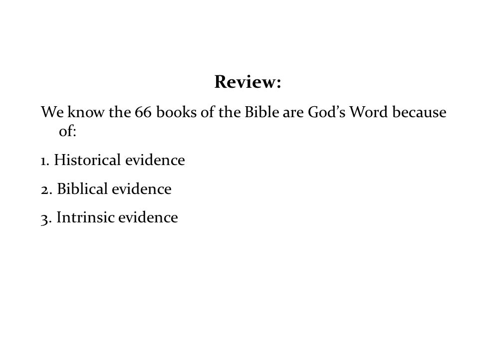 Review: We know the 66 books of the Bible are Gods Word because of: 1. Historical evidence 2. Biblical evidence 3. Intrinsic evidence