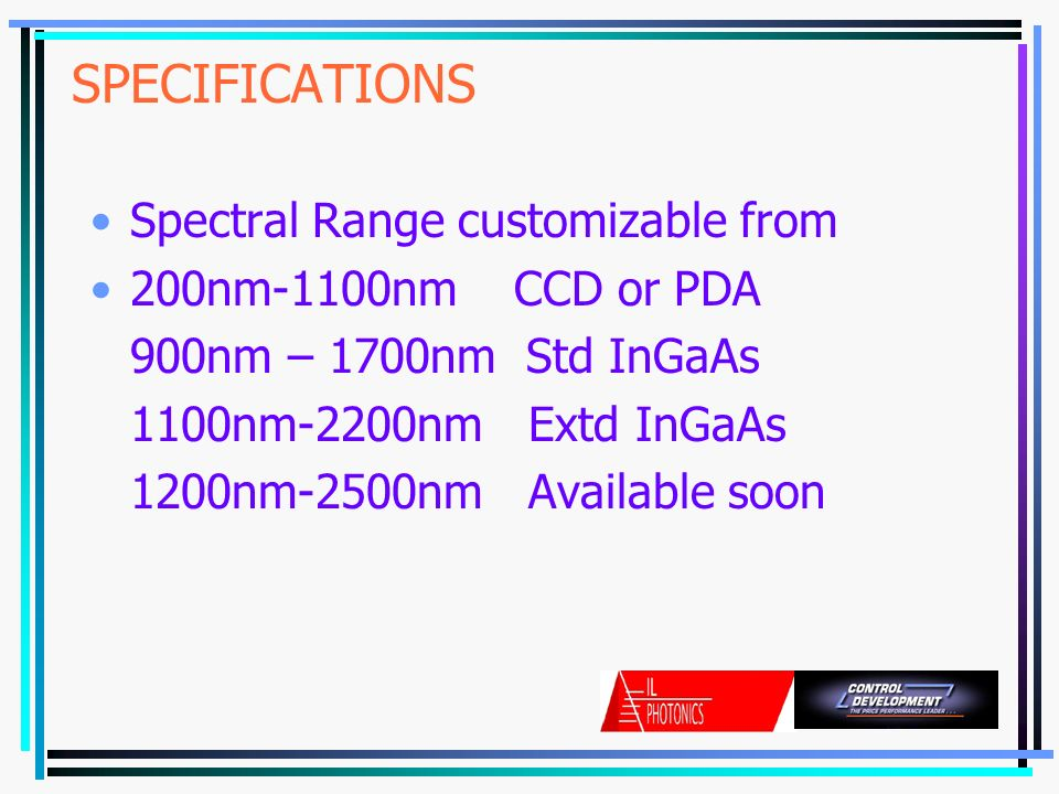 SPECIFICATIONS Spectral Range customizable from 200nm-1100nmCCD or PDA 900nm – 1700nm Std InGaAs 1100nm-2200nm Extd InGaAs 1200nm-2500nm Available soon
