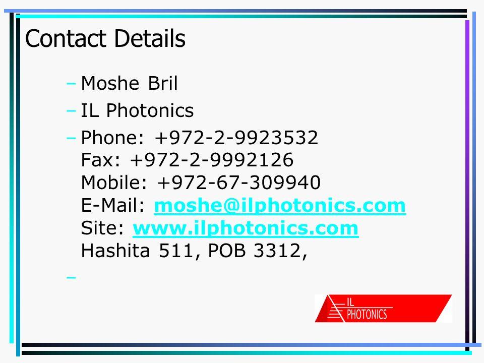 Contact Details –Moshe Bril –IL Photonics –Phone: +972-2-9923532 Fax: +972-2-9992126 Mobile: +972-67-309940 E-Mail: moshe@ilphotonics.com Site: www.ilphotonics.com Hashita 511, POB 3312,moshe@ilphotonics.comwww.ilphotonics.com –Beit Shemesh 99552, Israel.