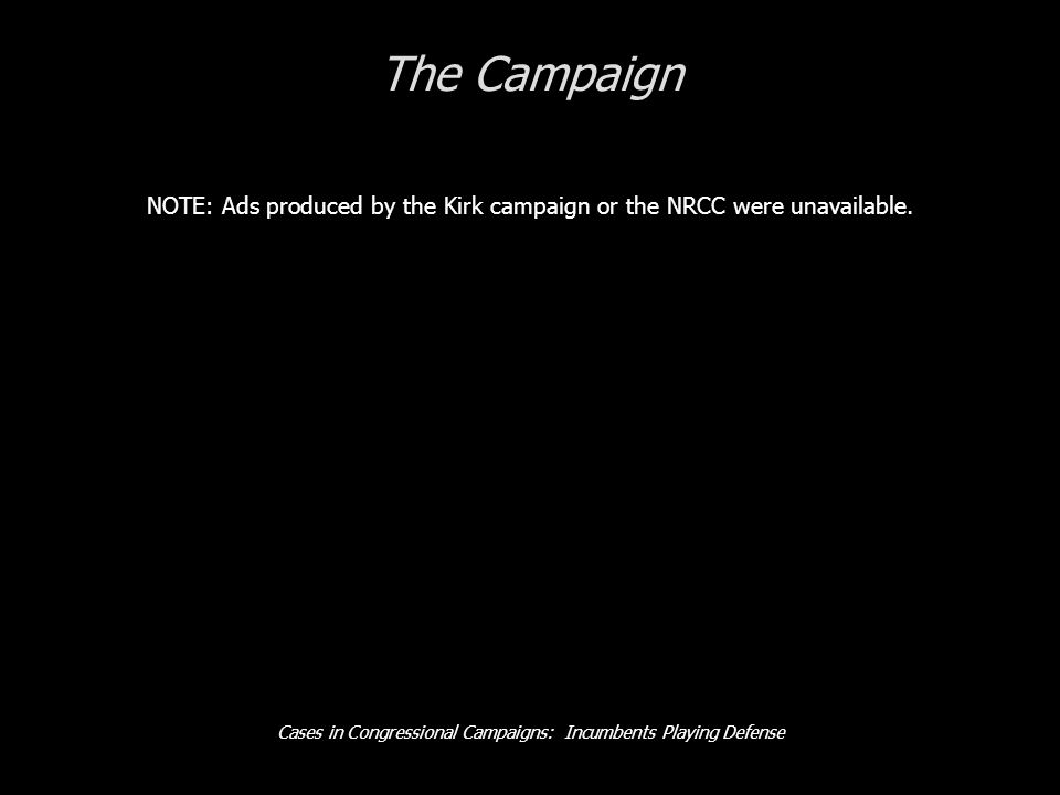 Cases in Congressional Campaigns: Incumbents Playing Defense The Campaign NOTE: Ads produced by the Kirk campaign or the NRCC were unavailable.