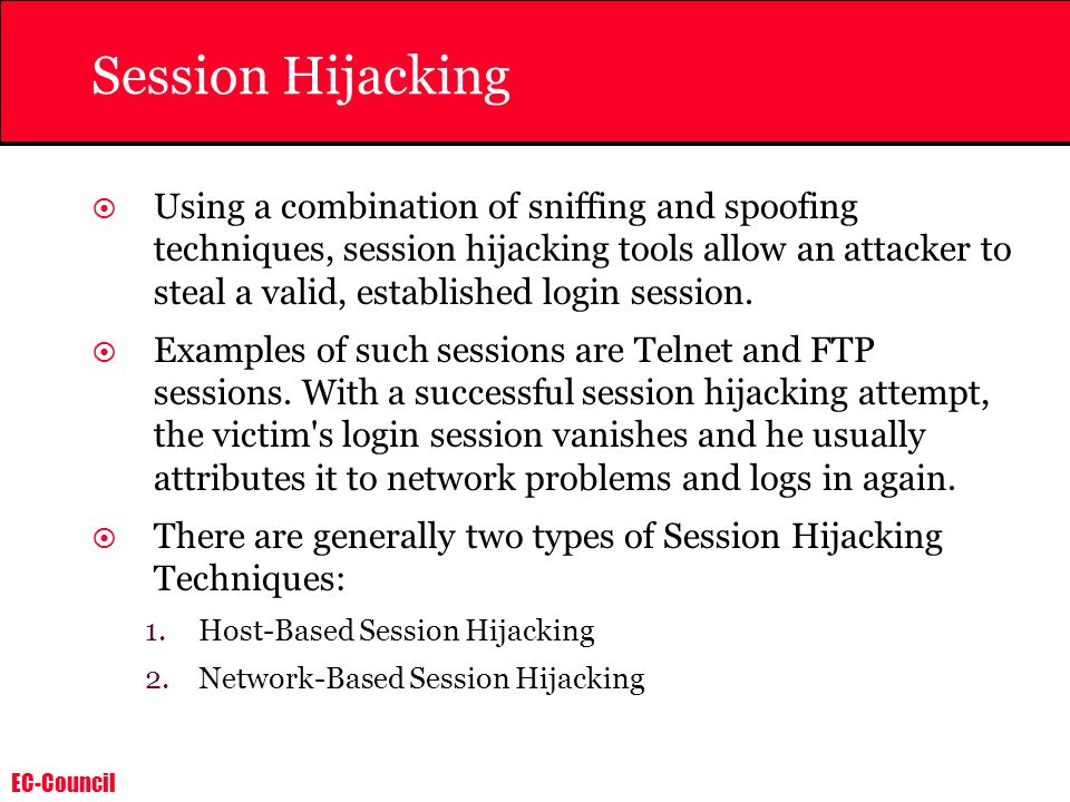 EC-Council Session Hijacking Using a combination of sniffing and spoofing techniques, session hijacking tools allow an attacker to steal a valid, esta
