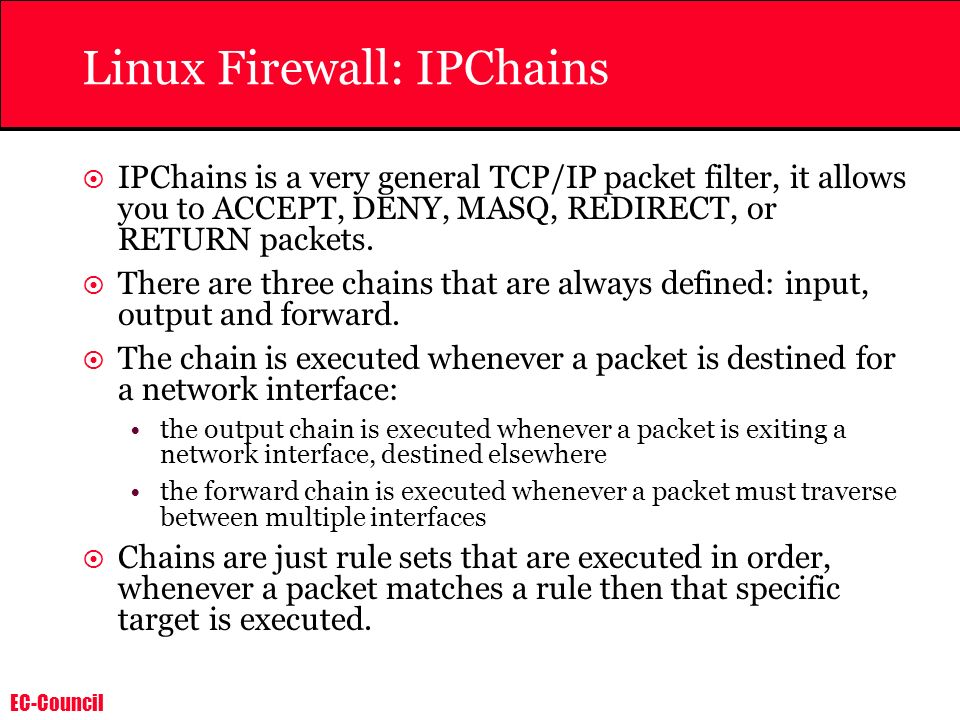 EC-Council Linux Firewall: IPChains IPChains is a very general TCP/IP packet filter, it allows you to ACCEPT, DENY, MASQ, REDIRECT, or RETURN packets.