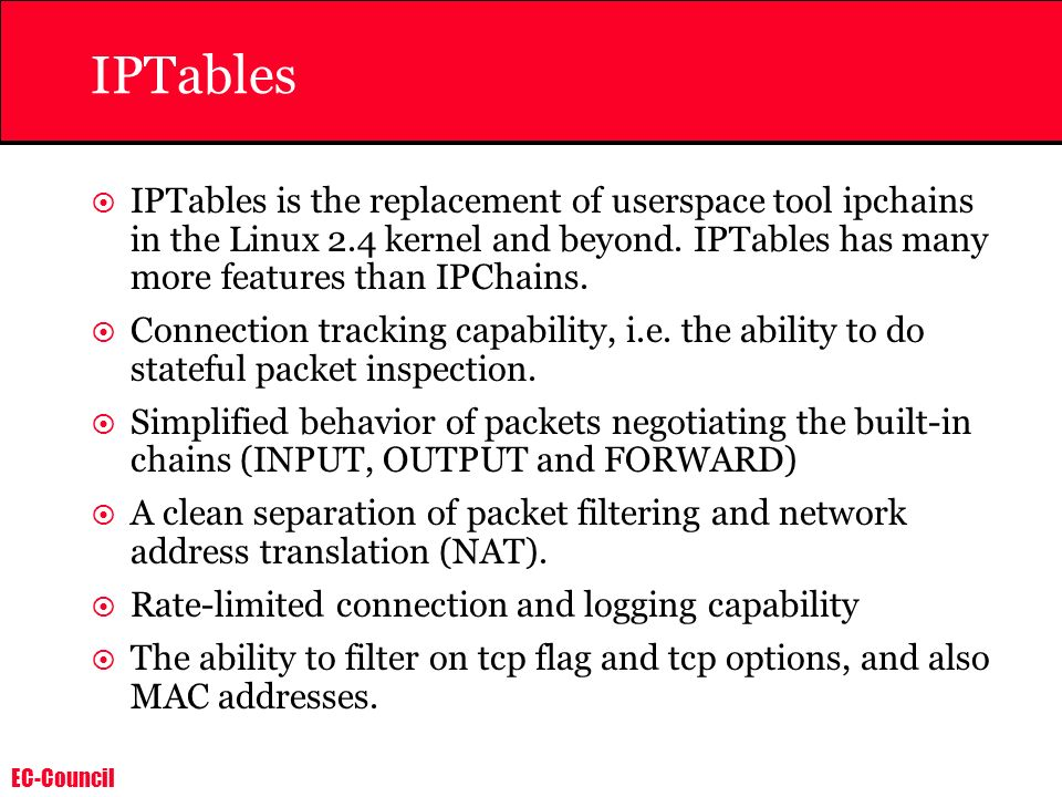 EC-Council IPTables IPTables is the replacement of userspace tool ipchains in the Linux 2.4 kernel and beyond. IPTables has many more features than IP