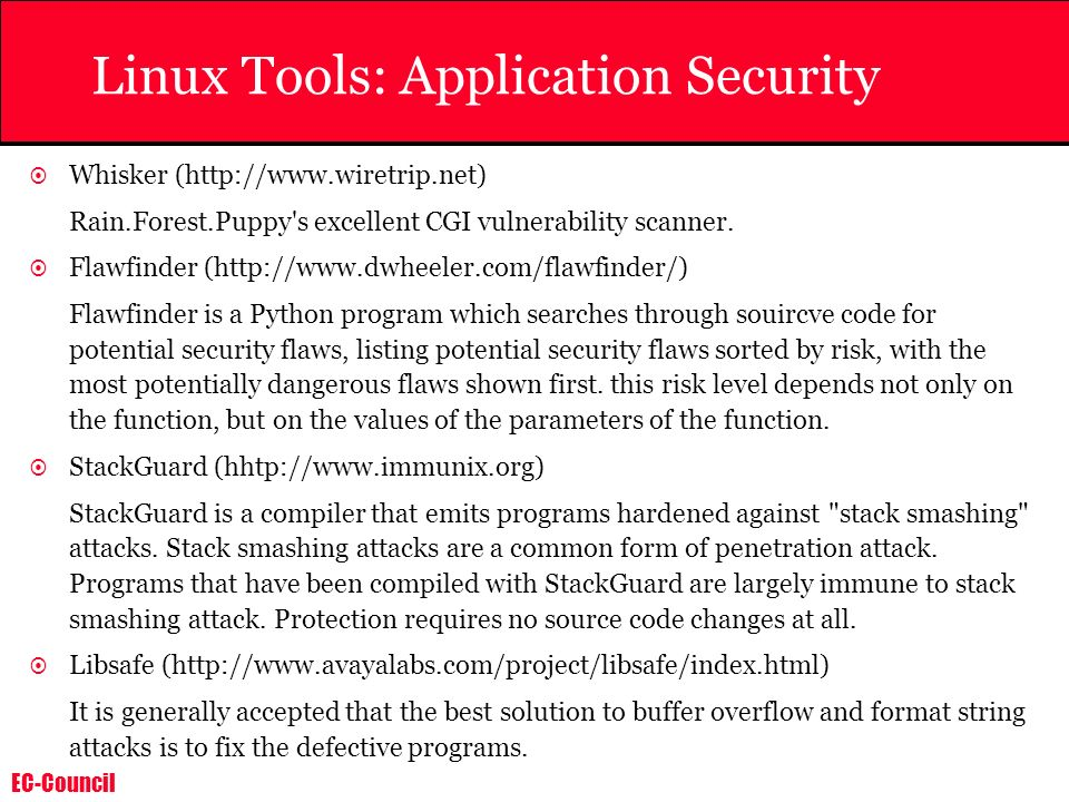EC-Council Linux Tools: Application Security Whisker (http://www.wiretrip.net) Rain.Forest.Puppy's excellent CGI vulnerability scanner. Flawfinder (ht
