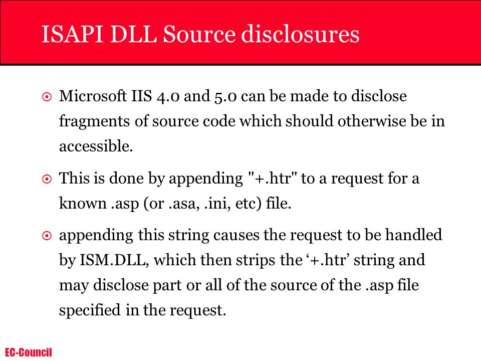 EC-Council ISAPI DLL Source disclosures Microsoft IIS 4.0 and 5.0 can be made to disclose fragments of source code which should otherwise be in access