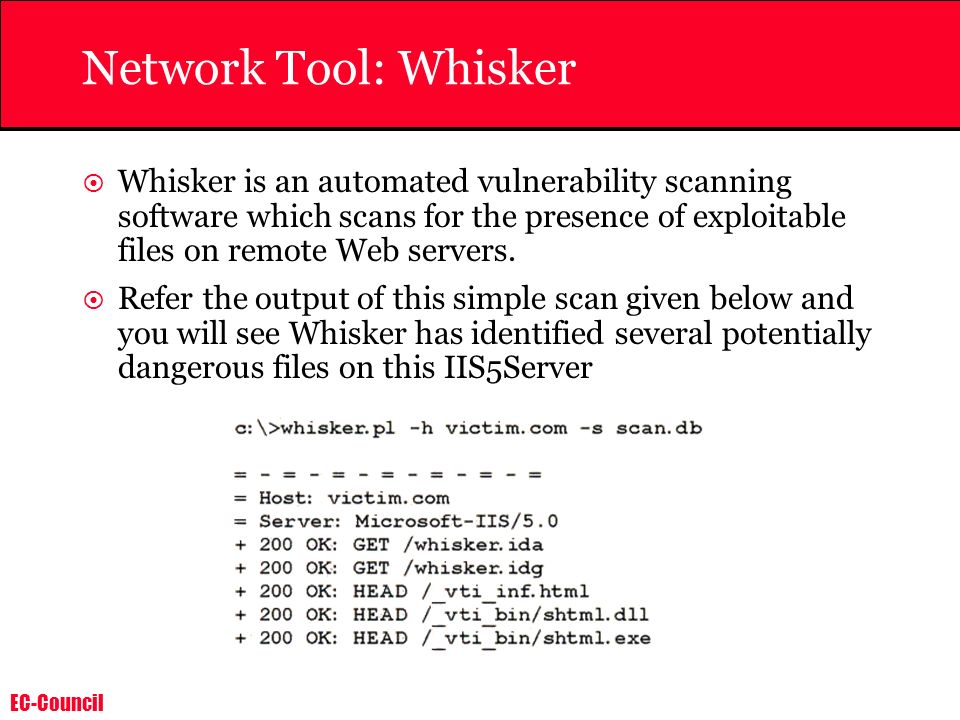 EC-Council Network Tool: Whisker Whisker is an automated vulnerability scanning software which scans for the presence of exploitable files on remote W