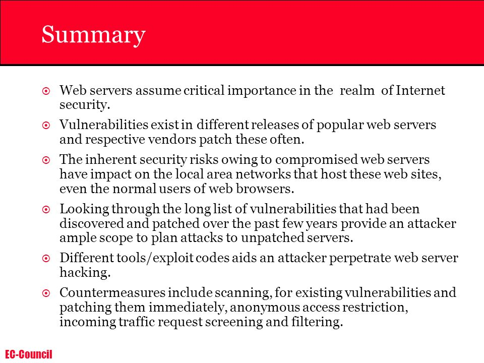 EC-Council Summary Web servers assume critical importance in the realm of Internet security. Vulnerabilities exist in different releases of popular we