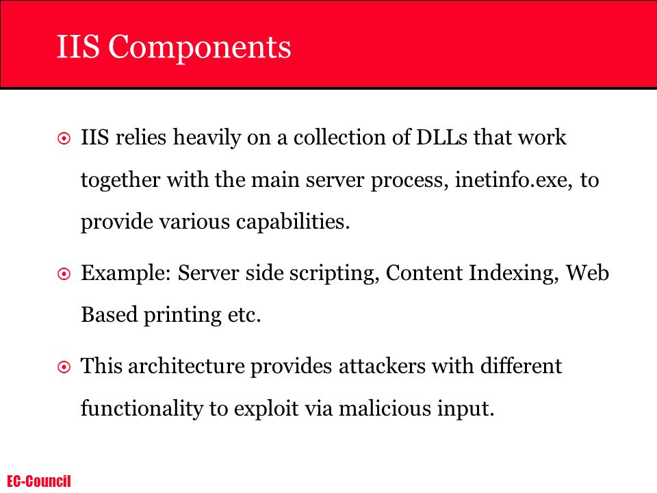 EC-Council IIS Components IIS relies heavily on a collection of DLLs that work together with the main server process, inetinfo.exe, to provide various