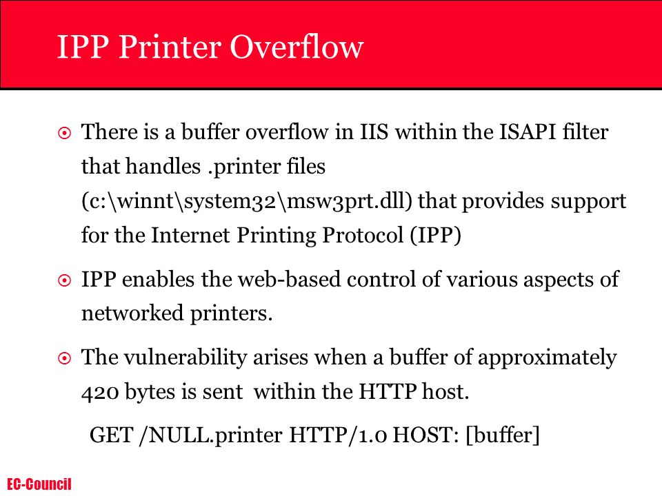 EC-Council IPP Printer Overflow There is a buffer overflow in IIS within the ISAPI filter that handles.printer files (c:\winnt\system32\msw3prt.dll) t