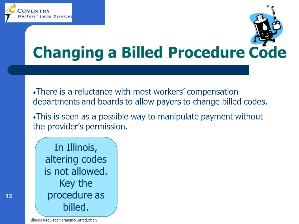 13 Illinois Regulation Training-Introduction Changing a Billed Procedure Code There is a reluctance with most workers compensation departments and boards to allow payers to change billed codes.