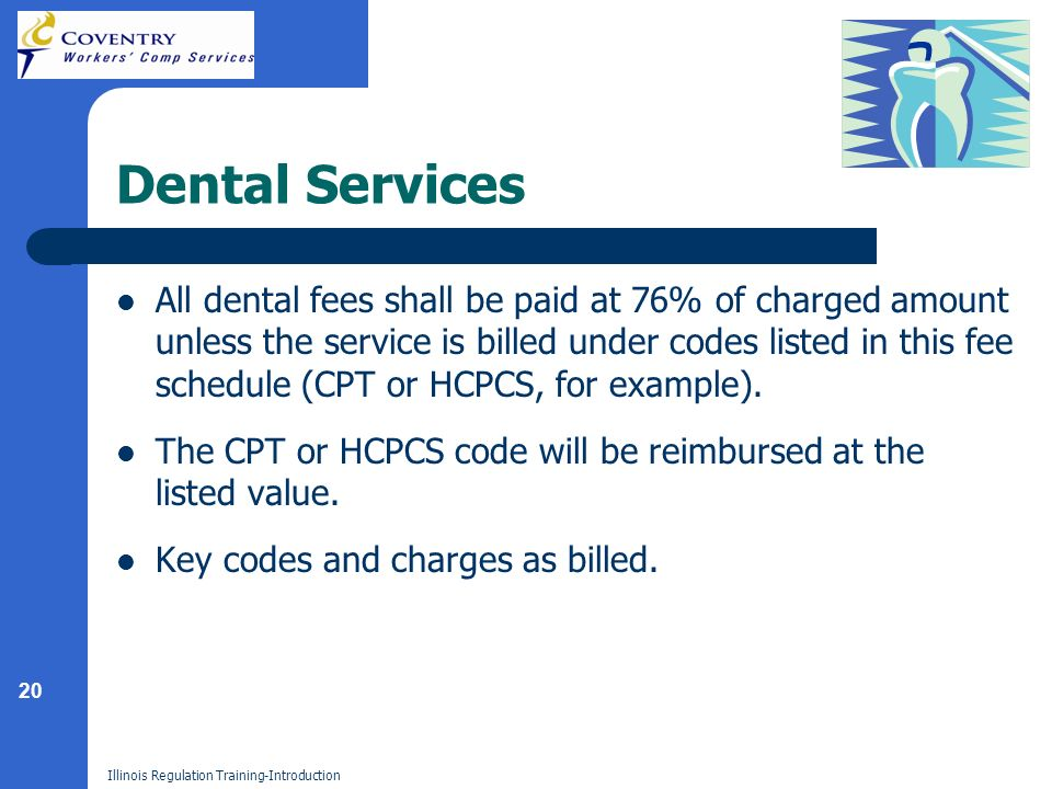 20 Illinois Regulation Training-Introduction Dental Services All dental fees shall be paid at 76% of charged amount unless the service is billed under codes listed in this fee schedule (CPT or HCPCS, for example).
