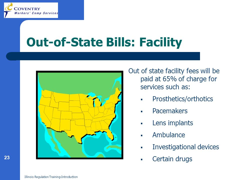 23 Illinois Regulation Training-Introduction Out-of-State Bills: Facility Out of state facility fees will be paid at 65% of charge for services such as: Prosthetics/orthotics Pacemakers Lens implants Ambulance Investigational devices Certain drugs