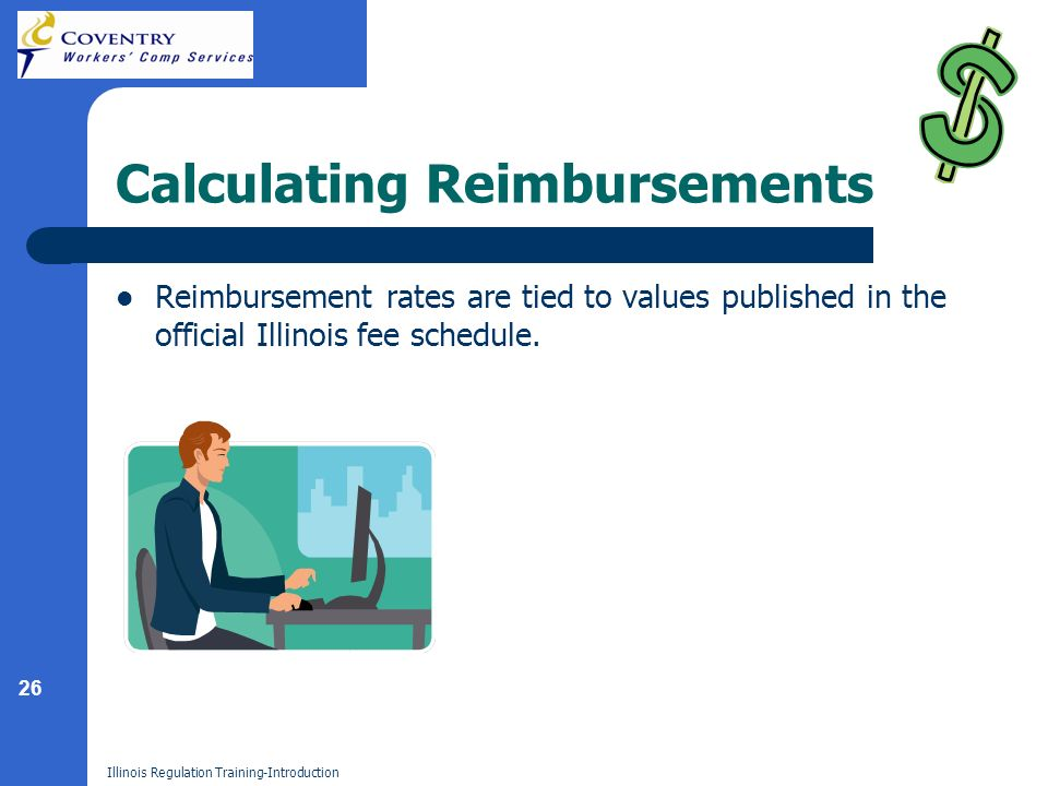 26 Illinois Regulation Training-Introduction Calculating Reimbursements Reimbursement rates are tied to values published in the official Illinois fee schedule.