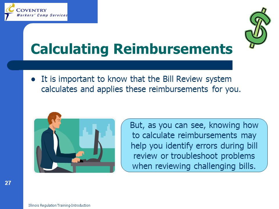 27 Illinois Regulation Training-Introduction Calculating Reimbursements It is important to know that the Bill Review system calculates and applies these reimbursements for you.